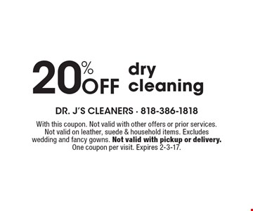 20% Off dry cleaning. With this coupon. Not valid with other offers or prior services. Not valid on leather, suede & household items. Excludes wedding and fancy gowns. Not valid with pickup or delivery. One coupon per visit. Expires 2-3-17.