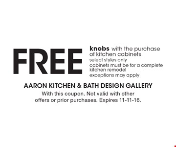 FREE knobs with the purchase of kitchen cabinets. Select styles only. Cabinets must be for a complete kitchen remodel. Exceptions may apply. With this coupon. Not valid with other offers or prior purchases. Expires 11-11-16.