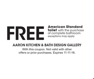 FREE American Standard toilet with the purchase of complete bathroom. Exceptions may apply. With this coupon. Not valid with other offers or prior purchases. Expires 11-11-16.