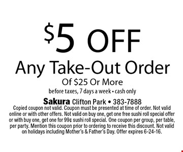 $5 off Any Take-Out Order Of $25 Or More before taxes, 7 days a week • cash only. Copied coupon not valid. Coupon must be presented at time of order. Not valid online or with other offers. Not valid on buy one, get one free sushi roll special offer or with buy one, get one for 99¢ sushi roll special. One coupon per group, per table, per party. Mention this coupon prior to ordering to receive this discount. Not valid on holidays including Mother's & Father's Day. Offer expires 6-24-16.
