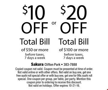 $20 off Total Bill of $100 or more before taxes, 7 days a week or $10 off Total Bill of $50 or more before taxes, 7 days a week. Copied coupon not valid. Coupon must be presented at time of order. Not valid online or with other offers. Not valid on buy one, get one free sushi roll special offer or with buy one, get one for 99¢ sushi roll special. One coupon per group, per table, per party. Mention this coupon prior to ordering to receive this discount. Not valid on holidays. Offer expires 10-21-16.