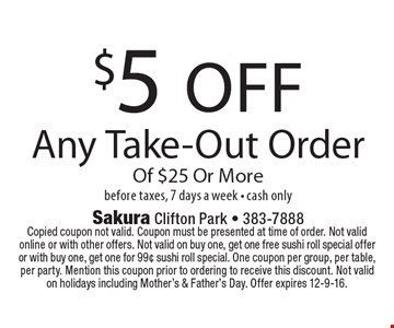 $5 off any take-out order of $25 or more before taxes, 7 days a week - cash only. Copied coupon not valid. Coupon must be presented at time of order. Not valid online or with other offers. Not valid on buy one, get one free sushi roll special offer or with buy one, get one for 99¢ sushi roll special. One coupon per group, per table, per party. Mention this coupon prior to ordering to receive this discount. Not valid on holidays including Mother's & Father's Day. Offer expires 12-9-16.
