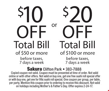 $20 off Total Bill of $100 or more before taxes, 7 days a week. $10 off Total Bill of $50 or more before taxes, 7 days a week. Copied coupon not valid. Coupon must be presented at time of order. Not valid online or with other offers. Not valid on buy one, get one free sushi roll special offer or with buy one, get one for 99¢ sushi roll special. One coupon per group, per table, per party. Mention this coupon prior to ordering to receive this discount. Not valid on holidays including Mother's & Father's Day. Offer expires 2-24-17.