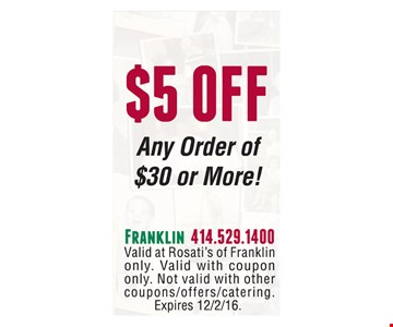 $5 off any order of $30 or more. Valid at Rosati's of Franklin only. Valid with coupon only. Not valid with other coupons/offers/catering. Expires 12/2/16.