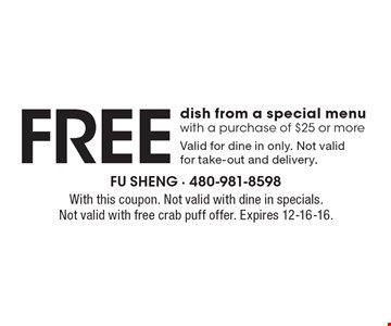 Free dish from a special menu with a purchase of $25 or more. Valid for dine in only. Not valid for take-out and delivery.. With this coupon. Not valid with dine in specials. Not valid with free crab puff offer. Expires 12-16-16.