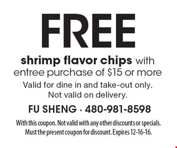 Free shrimp flavor chips with entree purchase of $15 or more. Valid for dine in and take-out only. Not valid on delivery.. With this coupon. Not valid with any other discounts or specials. Must the present coupon for discount. Expires 12-16-16.