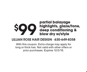 $99 partial balayage highlights, glaze/tone, deep conditioning & blow dry w/style . With this coupon. Extra charge may apply for long or thick hair. Not valid with other offers or prior purchases. Expires 12/2/16.