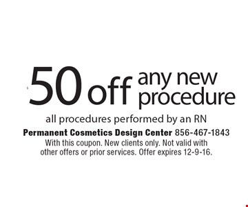 $50 off any new procedure all procedures performed by an RN. With this coupon. New clients only. Not valid with other offers or prior services. Offer expires 12-9-16.