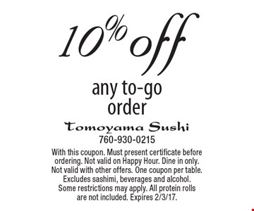 10% off any to-go order. With this coupon. Must present certificate before ordering. Not valid on Happy Hour. Dine in only. Not valid with other offers. One coupon per table. Excludes sashimi, beverages and alcohol. Some restrictions may apply. All protein rolls are not included. Expires 2/3/17.