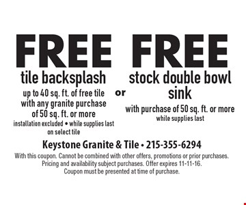 Free tile backsplash, up to 40 sq. ft. of free tile, with any granite purchase of 50 sq. ft. or more. Installation excluded - while supplies last, on select tile. Free stock double bowl sink with purchase of 50 sq. ft. or more, while supplies last. With this coupon. Cannot be combined with other offers, promotions or prior purchases. Pricing and availability subject purchases. Offer expires 11-11-16. Coupon must be presented at time of purchase.