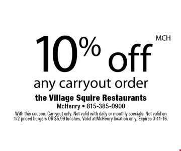 10% off any carryout order. With this coupon. Carryout only. Not valid with daily or monthly specials. Not valid on 1/2 priced burgers OR $5.99 lunches. Valid at McHenry location only. Expires 3-11-16.