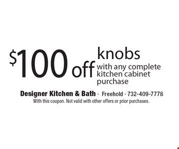 $100 off knobs, with any complete kitchen cabinet purchase. With this coupon. Not valid with other offers or prior purchases.