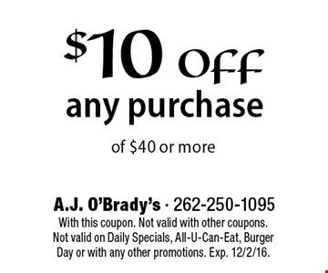 $10 off any purchase of $40 or more. With this coupon. Not valid with other coupons. Not valid on Daily Specials, All-U-Can-Eat, Burger Day or with any other promotions. Exp. 12/2/16.