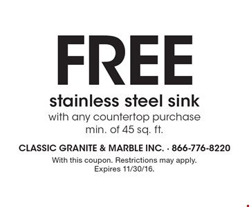 FREE stainless steel sink with any countertop purchase min. of 45 sq. ft. With this coupon. Restrictions may apply. Expires 11/30/16.