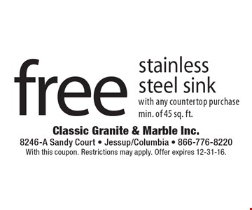 Free stainless steel sink with any countertop purchase. Min. of 45 sq. ft. With this coupon. Restrictions may apply. Offer expires 12-31-16.