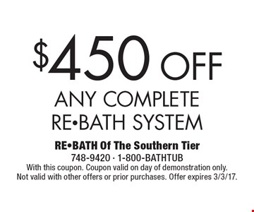 $450Off Any Complete RE-BATH System. With this coupon. Coupon valid on day of demonstration only. Not valid with other offers or prior purchases. Offer expires 3/3/17.