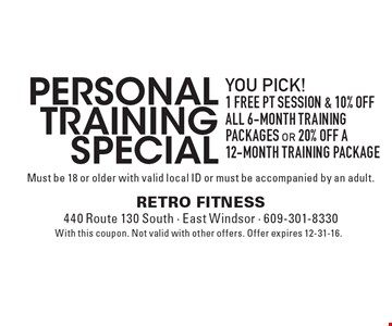 Personal Training Special! You Pick! 1 Free PT Session & 10% OFF all 6-month training packages OR 20% off a 12-month training Package. Must be 18 or older with valid local ID or must be accompanied by an adult. With this coupon. Not valid with other offers. Offer expires 12-31-16.