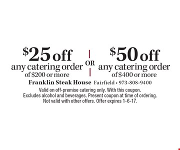 $25 off any catering order of $200 or more. $50 off any catering order of $400 or more. Valid on off-premise catering only. With this coupon. Excludes alcohol and beverages. Present coupon at time of ordering. Not valid with other offers. Offer expires 1-6-17.