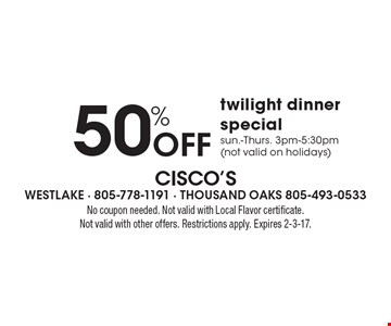 50% Off twilight dinner special. Sun.-Thurs. 3pm-5:30pm (not valid on holidays). No coupon needed. Not valid with Local Flavor certificate. Not valid with other offers. Restrictions apply. Expires 2-3-17.