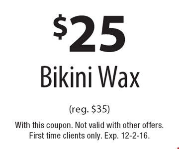 $25 Bikini Wax (reg. $35). With this coupon. Not valid with other offers. First time clients only. Exp. 12-2-16.
