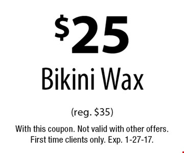 $25 Bikini Wax (reg. $35). With this coupon. Not valid with other offers. First time clients only. Exp. 1-27-17.
