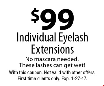 $99 Individual Eyelash Extensions No mascara needed! These lashes can get wet! With this coupon. Not valid with other offers. First time clients only. Exp. 1-27-17.