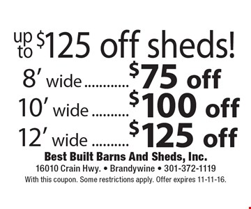 Up to $125 off sheds! $75 off 8' wide OR $100 off 10' wide OR $125 off 12' wide. With this coupon. Some restrictions apply. Offer expires 11-11-16.