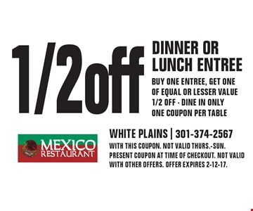 1/2 off dinner or lunch entree. Buy one entree, get one of equal or lesser value 1/2 off - Dine in only one coupon per table. With this coupon. Not valid Thurs.-Sun. Present coupon at time of checkout. Not valid with other offers. Offer expires 2-12-17.