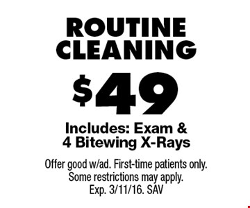 $49 ROUTINE CLEANING Includes: Exam & 4 Bitewing X-Rays. Offer good w/ad. First-time patients only. Some restrictions may apply. Exp. 3/11/16. SAV
