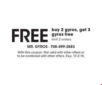 Free buy 2 gyros, get 3 gyros free limit 2 orders. With this coupon. Not valid with other offers or to be combined with other offers. Exp. 12-2-16.