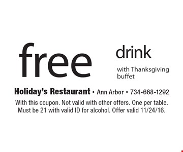 free drink with Thanksgiving buffet. With this coupon. Not valid with other offers. One per table. Must be 21 with valid ID for alcohol. Offer valid 11/24/16.