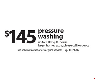 $145 pressure washing up to 1500 sq. ft. house, larger homes extra, please call for quote. Not valid with other offers or prior services. Exp. 10-21-16.