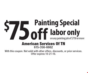 Painting Special $75 off labor only on any painting job of $750 or more. With this coupon. Not valid with other offers, discounts, or prior services. Offer expires 10-21-16.