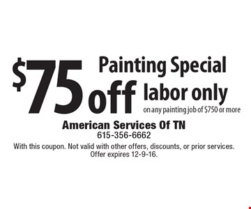 Painting Special. $75 off labor only on any painting job of $750 or more. With this coupon. Not valid with other offers, discounts, or prior services. Offer expires 12-9-16.