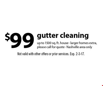$99 gutter cleaning up to 1500 sq. ft. house - larger homes extra, please call for quote - Nashville area only. Not valid with other offers or prior services. Exp. 2-3-17.