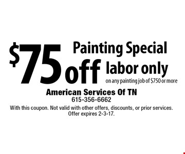 Painting Special $75 off labor only on any painting job of $750 or more. With this coupon. Not valid with other offers, discounts, or prior services. Offer expires 2-3-17.