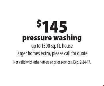 $145 Pressure Washing. Up to 1500 sq. ft. house. Larger homes extra, please call for quote. Not valid with other offers or prior services. Exp. 2-24-17.