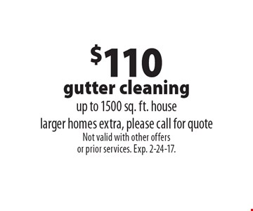 $110 Gutter Cleaning. Up to 1500 sq. ft. house. Larger homes extra, please call for quote. Not valid with other offers or prior services. Exp. 2-24-17.