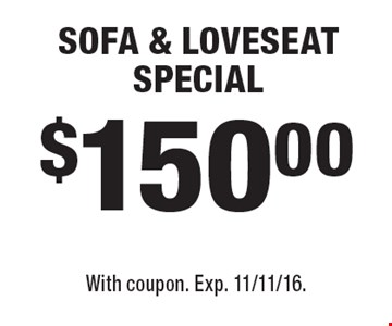 $150.00 SOFA & LOVESEAT SPECIAL. With coupon. Exp. 11/11/16.