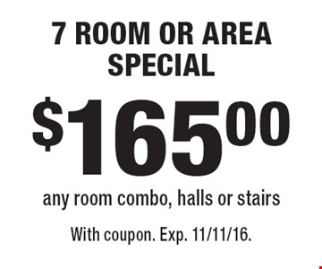 $165.00 7 ROOM OR AREA SPECIAL any room combo, halls or stairs. With coupon. Exp. 11/11/16.