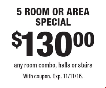 $130.00 5 ROOM OR AREA SPECIAL any room combo, halls or stairs. With coupon. Exp. 11/11/16.