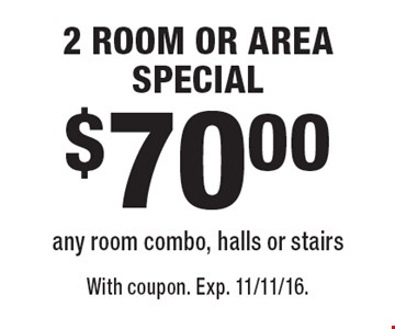 $70.00 2 ROOM OR AREA SPECIAL any room combo, halls or stairs. With coupon. Exp. 11/11/16.