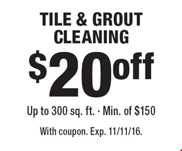 $20 off TILE & GROUT CLEANING Up to 300 sq. ft. - Min. of $150. With coupon. Exp. 11/11/16.