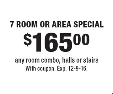 $165.00 7 ROOM OR AREA SPECIAL any room combo, halls or stairs. With coupon. Exp. 12-9-16.