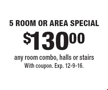 $130.00 5 ROOM OR AREA SPECIAL any room combo, halls or stairs. With coupon. Exp. 12-9-16.