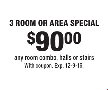 $90.00 3 ROOM OR AREA SPECIAL any room combo, halls or stairs. With coupon. Exp. 12-9-16.
