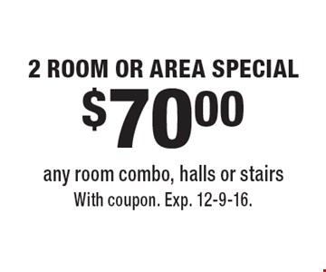 $70.00 2 ROOM OR AREA SPECIAL any room combo, halls or stairs. With coupon. Exp. 12-9-16.