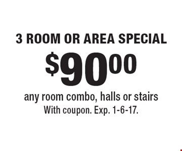 $90.00 3 ROOM OR AREA SPECIAL. Any room combo, halls or stairs. With coupon. Exp. 1-6-17.