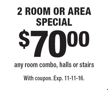 $70.00 2 ROOM OR AREA SPECIAL any room combo, halls or stairs. With coupon. Exp. 11-11-16.