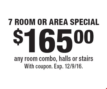 $165.00 7 ROOM OR AREA SPECIAL. Any room combo, halls or stairs. With coupon. Exp. 12/9/16.